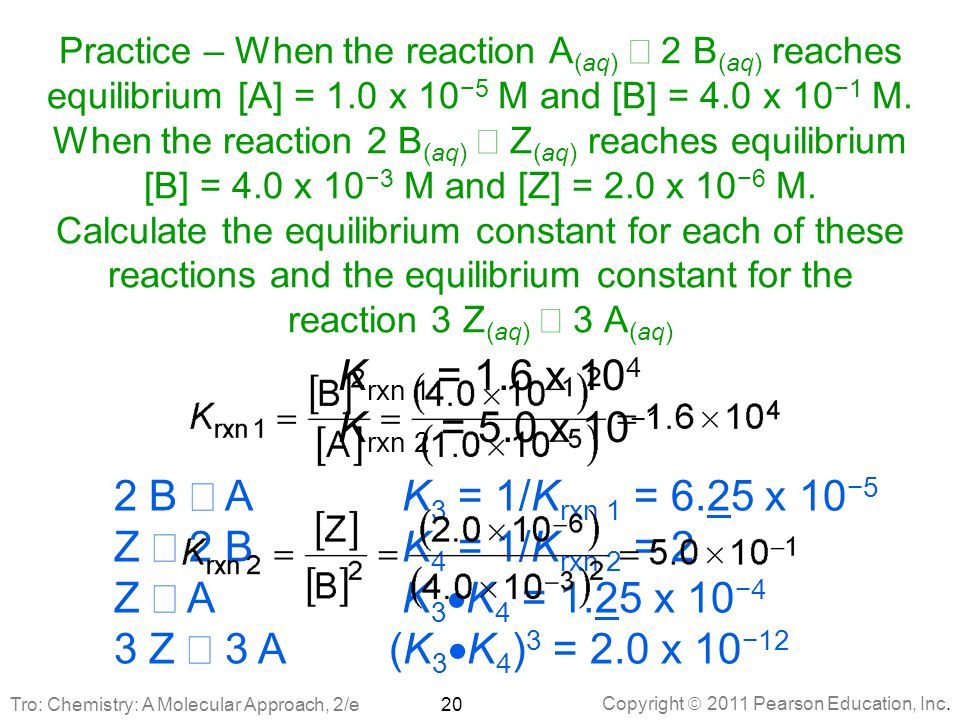 Practice – When the reaction A(aq) Û 2 B(aq) reaches equilibrium [A] = 1.0 x 10−5 M and [B] = 4.0 x 10−1 M. When the reaction 2 B(aq) Û Z(aq) reaches equilibrium [B] = 4.0 x 10−3 M and [Z] = 2.0 x 10−6 M. Calculate the equilibrium constant for each of these reactions and the equilibrium constant for the reaction 3 Z(aq) Û 3 A(aq)